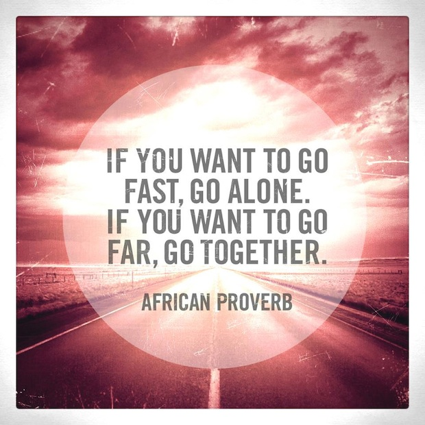 If you want to go fast, go alone,. If you want to go far, go together. African proverb.